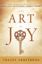 The Art of Joy: Three Supernatural Keys to a Happy, Empowered Life (Book) by Tracey Armstrong
