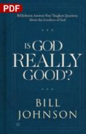 CIs God Really Good? Your Toughest Questions about the Goodness of God (PDF Download)  by Bill Johnson - Click To Enlarge