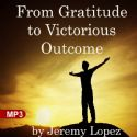 CFrom Gratitude to Victorious Outcome (MP3 Teaching) by Jeremy Lopez - Click To Enlarge
